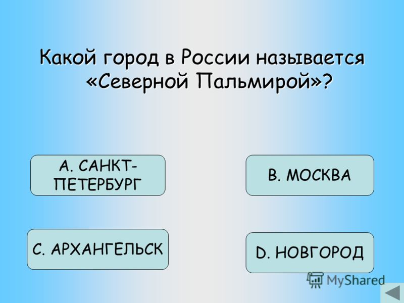 Какой город в России называется «Северной Пальмирой»? D. НОВГОРОД В. МОСКВА С. АРХАНГЕЛЬСК А. САНКТ- ПЕТЕРБУРГ