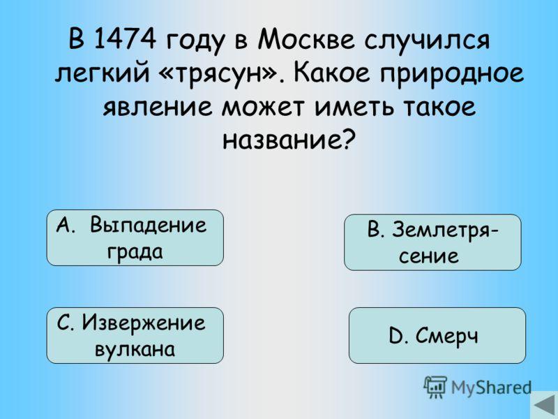 В 1474 году в Москве случился легкий «трясун». Какое природное явление может иметь такое название? В. Землетря- сение D. Смерч А. Выпадение града С. Извержение вулкана