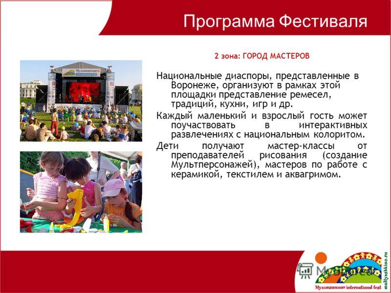 Программа Фестиваля 2 зона: ГОРОД МАСТЕРОВ Национальные диаспоры, представленные в Воронеже, организуют в рамках этой площадки представление ремесел, традиций, кухни, игр и др. Каждый маленький и взрослый гость может поучаствовать в интерактивных раз