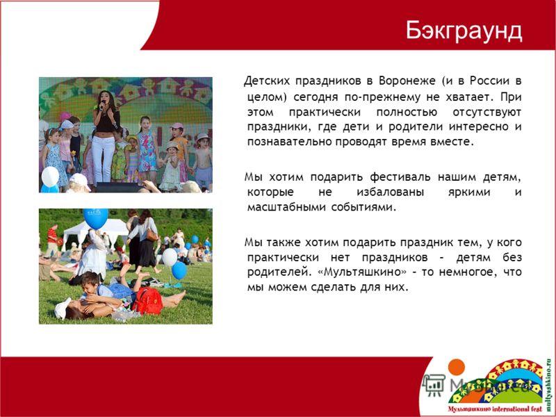 Бэкграунд Детских праздников в Воронеже (и в России в целом) сегодня по-прежнему не хватает. При этом практически полностью отсутствуют праздники, где дети и родители интересно и познавательно проводят время вместе. Мы хотим подарить фестиваль нашим