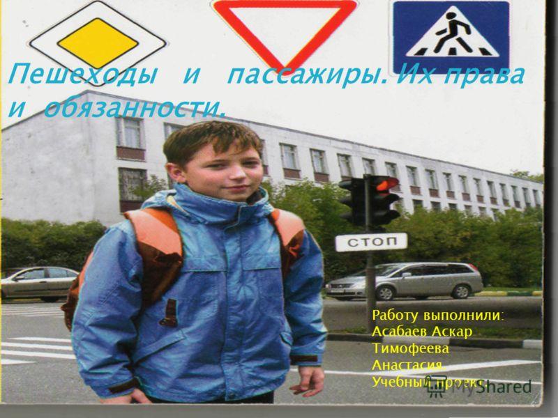 Пешеходы и пассажиры. Их права и обязанности. Работу выполнили: Асабаев Аскар Тимофеева Анастасия. Учебный проект.