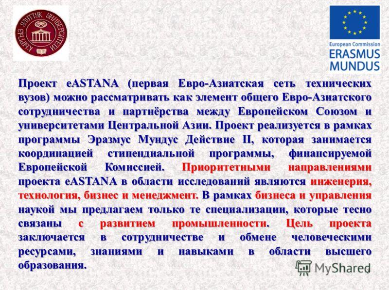 3 Проект eASTANA (первая Евро-Азиатская сеть технических вузов) можно рассматривать как элемент общего Евро-Азиатского сотрудничества и партнёрства между Европейском Союзом и университетами Центральной Азии. Проект реализуется в рамках программы Эраз