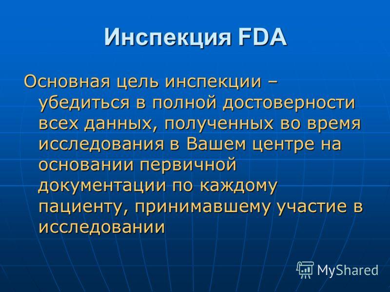 Инспекция FDA Основная цель инспекции – убедиться в полной достоверности всех данных, полученных во время исследования в Вашем центре на основании первичной документации по каждому пациенту, принимавшему участие в исследовании