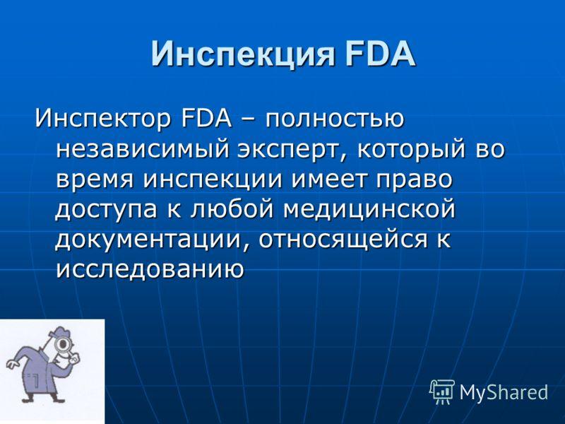 Инспекция FDA Инспектор FDA – полностью независимый эксперт, который во время инспекции имеет право доступа к любой медицинской документации, относящейся к исследованию