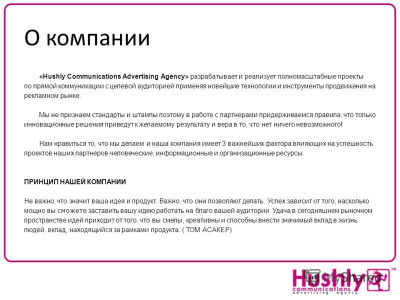 О компании «Hushly Communications Advertising Agency» разрабатывает и реализует полномасштабные проекты по прямой коммуникации с целевой аудиторией применяя новейшие технологии и инструменты продвижения на рекламном рынке. Мы не признаем стандарты и