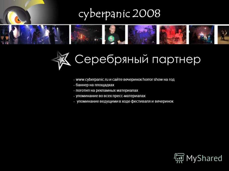 - www.cyberpanic.ru и сайте вечеринок horror show на год - баннер на площадках - логотип на рекламных материалах - упоминание во всех пресс-материалах - упоминание ведущими в ходе фестиваля и вечеринок Серебряный партнер cyberpanic 2008