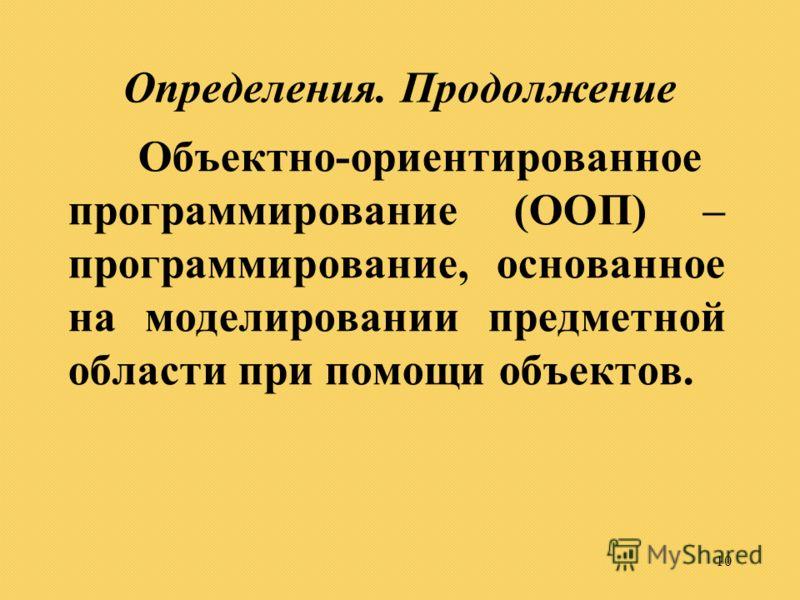 10 Определения. Продолжение Объектно-ориентированное программирование (ООП) – программирование, основанное на моделировании предметной области при помощи объектов.