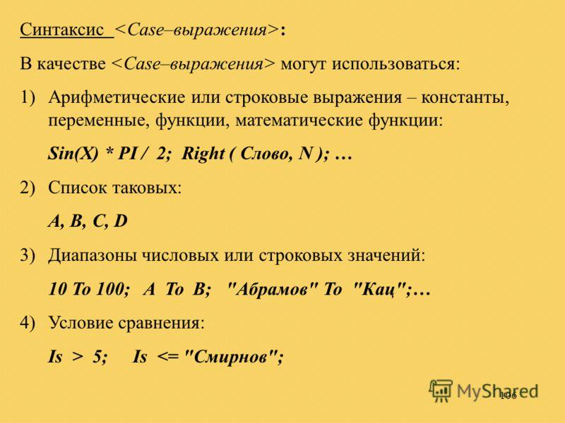 106 Синтаксис : В качестве могут использоваться: 1)Арифметические или строковые выражения – константы, переменные, функции, математические функции: Sin(X) * PI / 2; Right ( Слово, N ); … 2)Список таковых: A, B, C, D 3)Диапазоны числовых или строковых