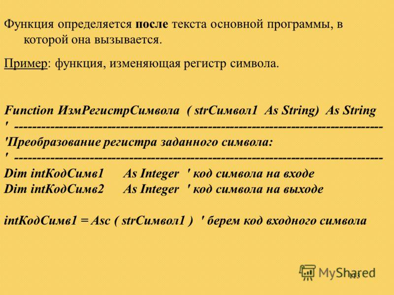 113 Функция определяется после текста основной программы, в которой она вызывается. Пример: функция, изменяющая регистр символа. Function ИзмРегистрСимвола ( strСимвол1 As String) As String ' ----------------------------------------------------------