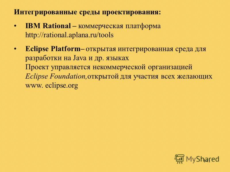 141 Интегрированные среды проектирования: IBM Rational – коммерческая платформа http://rational.aplana.ru/tools Eclipse Platform– открытая интегрированная среда для разработки на Java и др. языках Проект управляется некоммерческой организацией Eclips