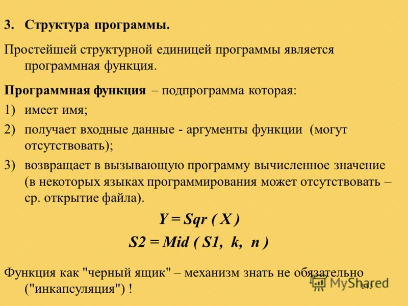 143 3.Структура программы. Простейшей структурной единицей программы является программная функция. Программная функция – подпрограмма которая: 1)имеет имя; 2)получает входные данные - аргументы функции (могут отсутствовать); 3)возвращает в вызывающую
