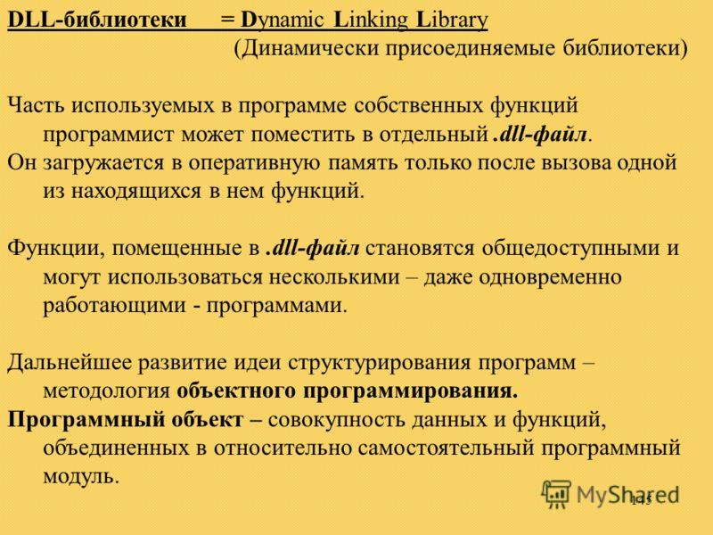 145 DLL-библиотеки= Dynamic Linking Library (Динамически присоединяемые библиотеки) Часть используемых в программе собственных функций программист может поместить в отдельный.dll-файл. Он загружается в оперативную память только после вызова одной из