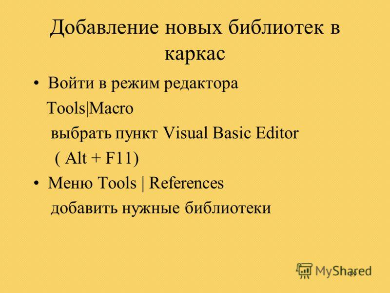 19 Добавление новых библиотек в каркас Войти в режим редактора Tools|Macro выбрать пункт Visual Basic Editor ( Alt + F11) Меню Tools | References добавить нужные библиотеки