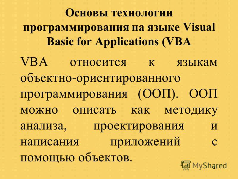 23 Основы технологии программирования на языке Visual Basic for Applications (VBA VBA относится к языкам объектно-ориентированного программирования (ООП). ООП можно описать как методику анализа, проектирования и написания приложений с помощью объекто