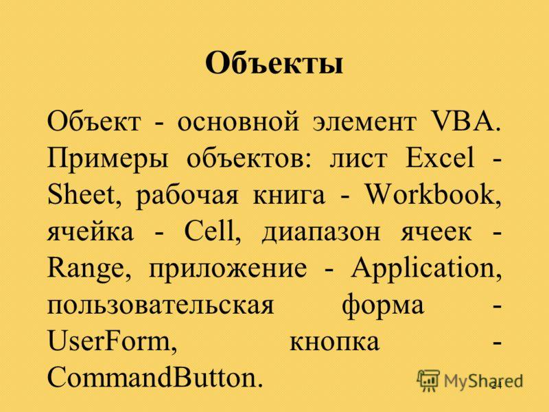 24 Объекты Объект - основной элемент VBA. Примеры объектов: лист Excel - Sheet, рабочая книга - Workbook, ячейка - Cell, диапазон ячеек - Range, приложение - Application, пользовательская форма - UserForm, кнопка - CommandButton.