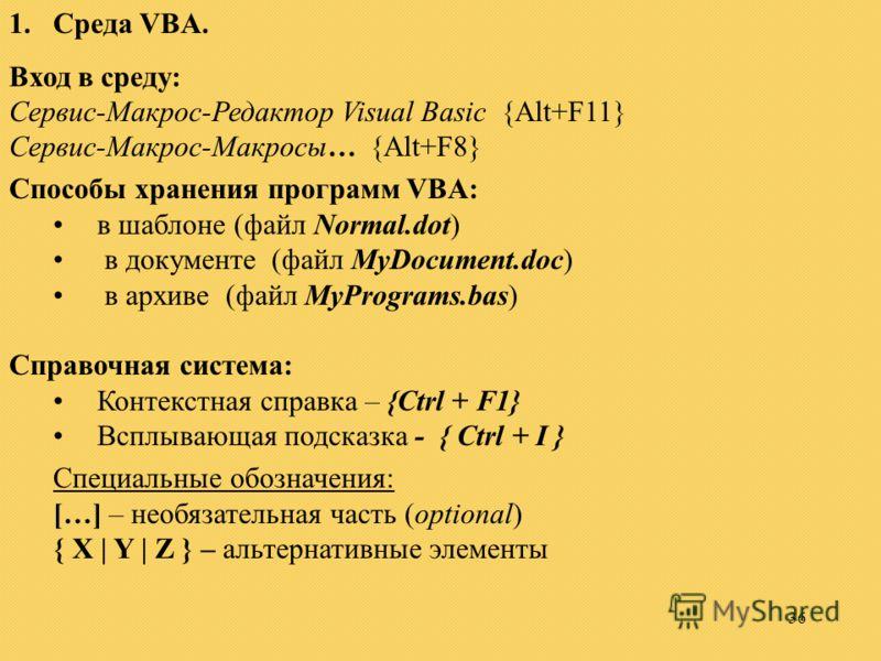 36 1.Среда VBA. Вход в среду: Сервис-Макрос-Редактор Visual Basic {Alt+F11} Сервис-Макрос-Макросы… {Alt+F8} Способы хранения программ VBA: в шаблоне (файл Normal.dot) в документе (файл MyDocument.doc) в архиве (файл MyPrograms.bas) Справочная система