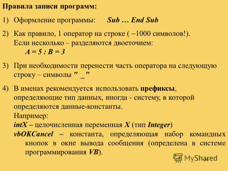 39 Правила записи программ: 1)Оформление программы: Sub … End Sub 2)Как правило, 1 оператор на строке ( ~1000 символов!). Если несколько – разделяются двоеточием: A = 5 : B = 3 3)При необходимости перенести часть оператора на следующую строку – симво