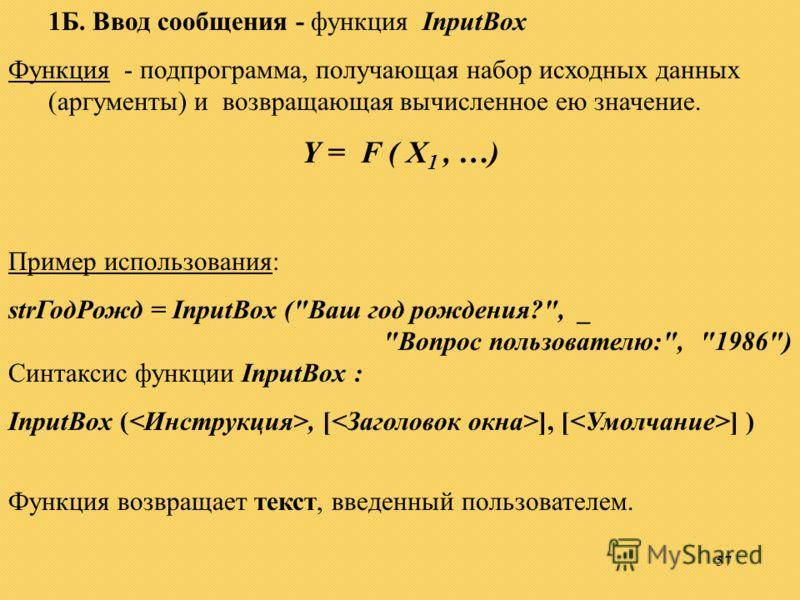 57 1Б. Ввод сообщения - функция InputBox Функция - подпрограмма, получающая набор исходных данных (аргументы) и возвращающая вычисленное ею значение. Y = F ( X 1, …) Пример использования: strГодРожд = InputBox (