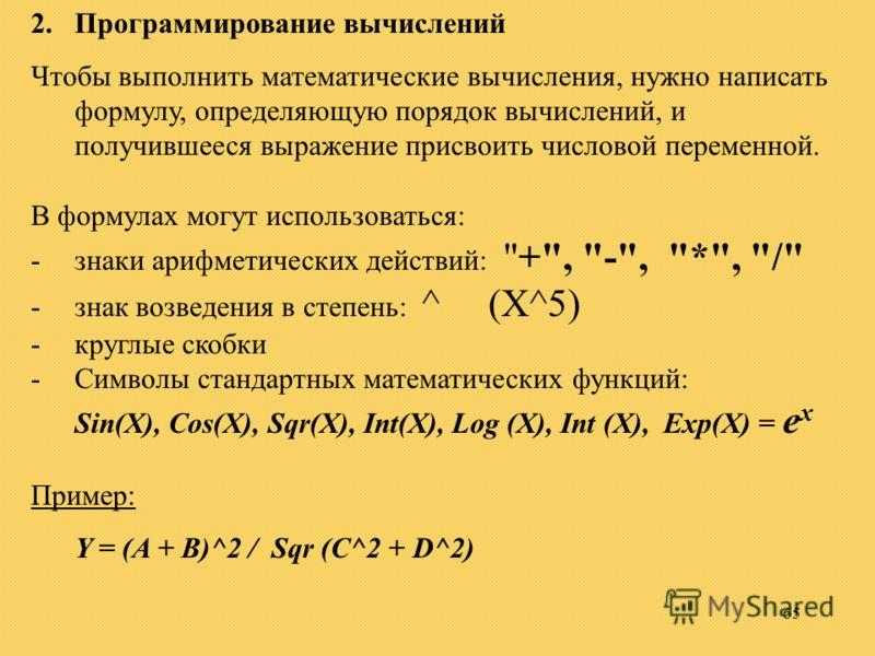 65 2.Программирование вычислений Чтобы выполнить математические вычисления, нужно написать формулу, определяющую порядок вычислений, и получившееся выражение присвоить числовой переменной. В формулах могут использоваться: -знаки арифметических действ