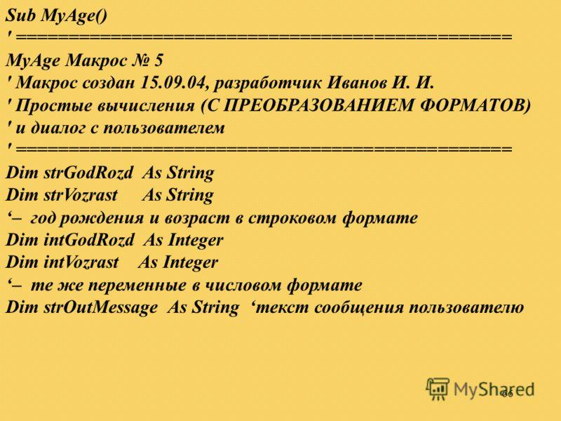 66 Sub MyAge() ' =============================================== MyAge Макрос 5 ' Макрос создан 15.09.04, разработчик Иванов И. И. ' Простые вычисления (С ПРЕОБРАЗОВАНИЕМ ФОРМАТОВ) ' и диалог с пользователем ' ========================================