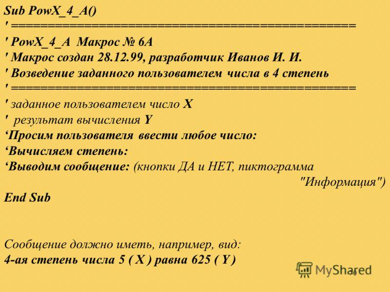 70 Sub PowX_4_A() ' =============================================== ' PowX_4_A Макрос 6A ' Макрос создан 28.12.99, разработчик Иванов И. И. ' Возведение заданного пользователем числа в 4 степень ' =============================================== ' зад