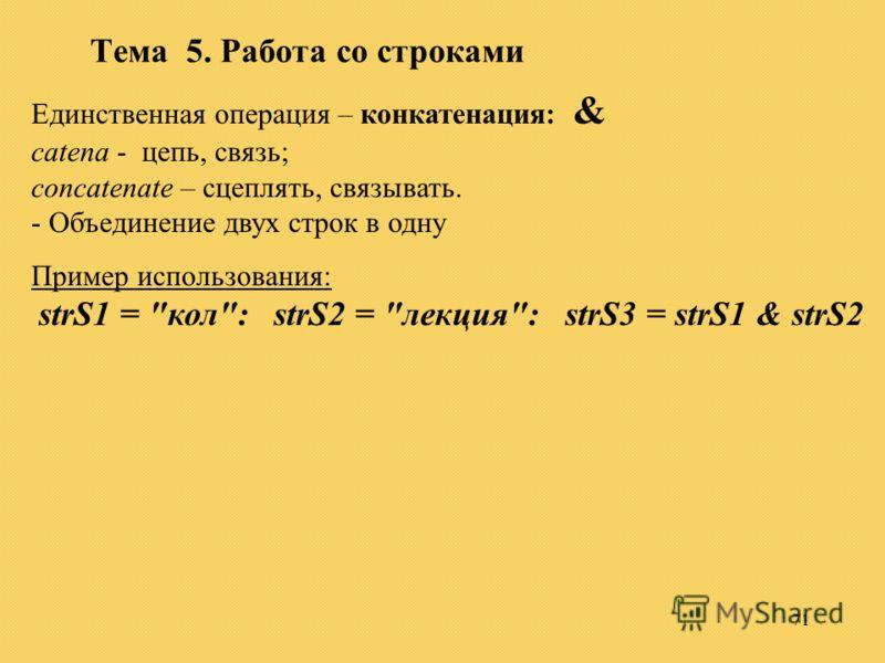 71 Тема 5. Работа со строками Единственная операция – конкатенация: & catena - цепь, связь; concatenate – сцеплять, связывать. - Объединение двух строк в одну Пример использования: strS1 = кол: strS2 = лекция: strS3 = strS1 & strS2