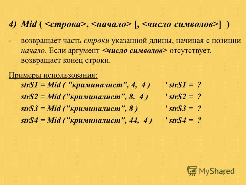 73 4)Mid (, [, ] ) -возвращает часть cтроки указанной длины, начиная с позиции начало. Если аргумент отсутствует, возвращает конец строки. Примеры использования: strS1 = Mid (
