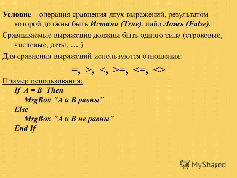 79 Условие – операция сравнения двух выражений, результатом которой должны быть Истина (True), либо Ложь (False). Сравниваемые выражения должны быть одного типа (строковые, числовые, даты, … ) Для сравнения выражений используются отношения: =, >, =,