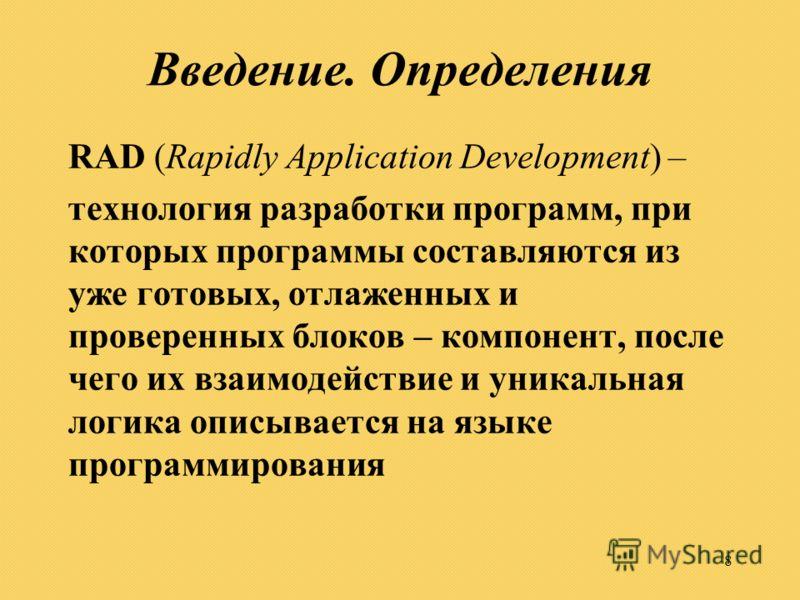8 Введение. Определения RAD (Rapidly Application Development) – технология разработки программ, при которых программы составляются из уже готовых, отлаженных и проверенных блоков – компонент, после чего их взаимодействие и уникальная логика описывает