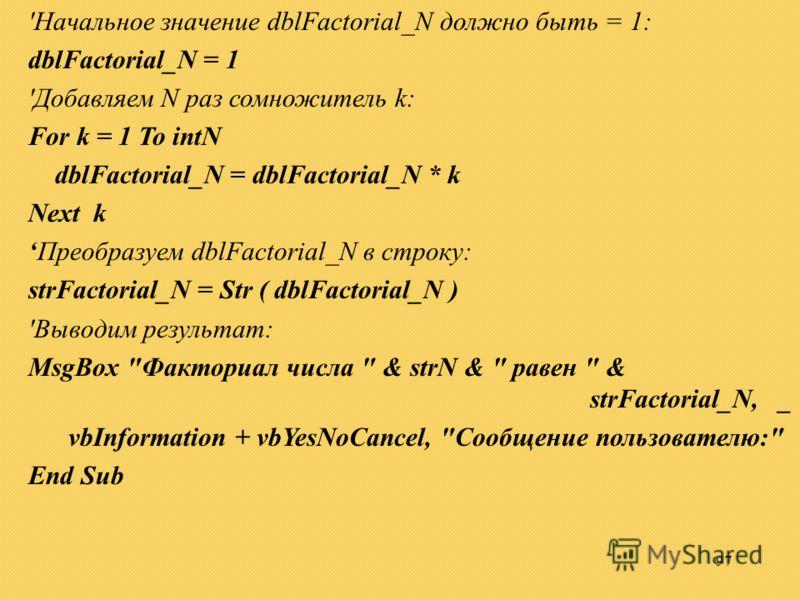 97 'Начальное значение dblFactorial_N должно быть = 1: dblFactorial_N = 1 'Добавляем N раз сомножитель k: For k = 1 To intN dblFactorial_N = dblFactorial_N * k Next k Преобразуем dblFactorial_N в строку: strFactorial_N = Str ( dblFactorial_N ) 'Вывод