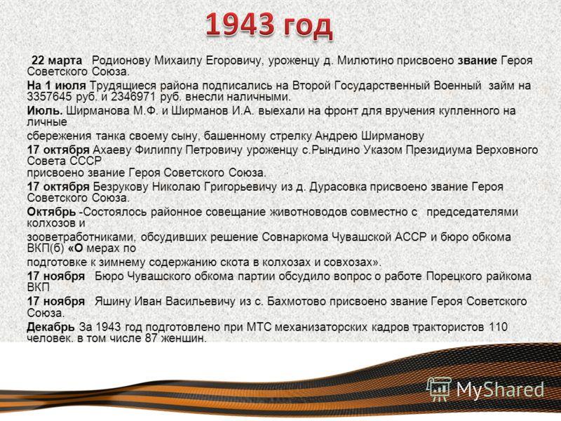 22 марта Родионову Михаилу Егоровичу, уроженцу д. Милютино присвоено звание Героя Советского Союза. На 1 июля Трудящиеся района подписались на Второй Государственный Военный займ на 3357645 руб. и 2346971 руб. внесли наличными. Июль. Ширманова М.Ф. и