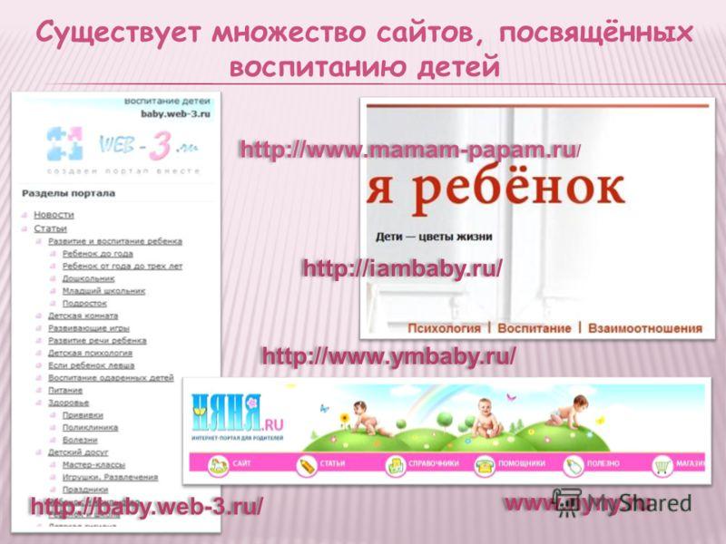 Существует множество сайтов, посвящённых воспитанию детей http://baby.web-3.ru/ http://iambaby.ru/ www.nyny.ru http://www.ymbaby.ru/ http://www.mamam-papam.ru /