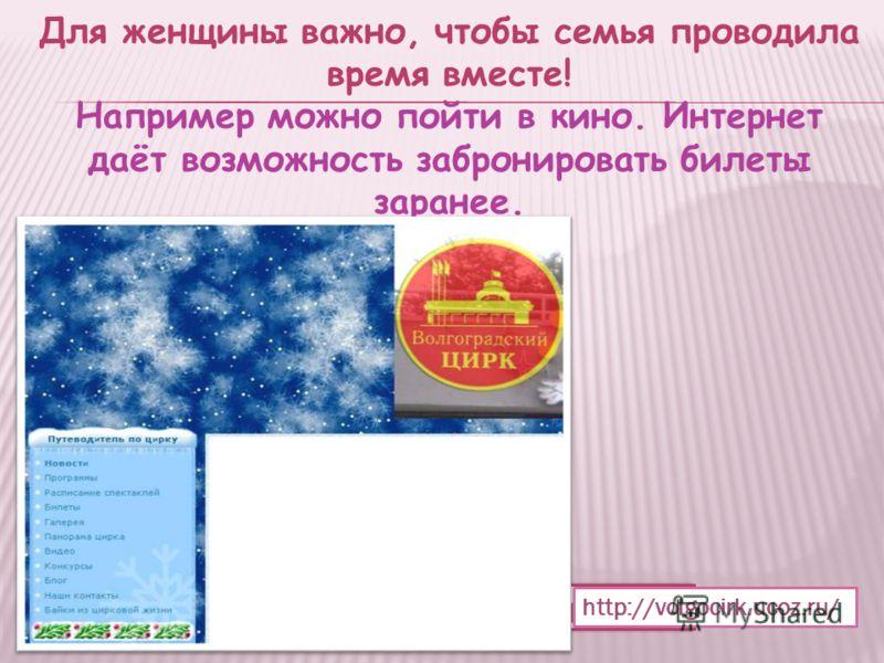 Для женщины важно, чтобы семья проводила время вместе! Например можно пойти в кино. Интернет даёт возможность забронировать билеты заранее. http://www.cinemapark.ru http://volgocirk.ucoz.ru/