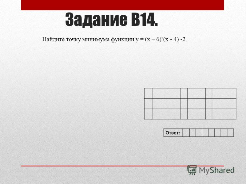 Найдите точку минимума функции y = (x – 6)²(x - 4) -2 Задание В14. Ответ: