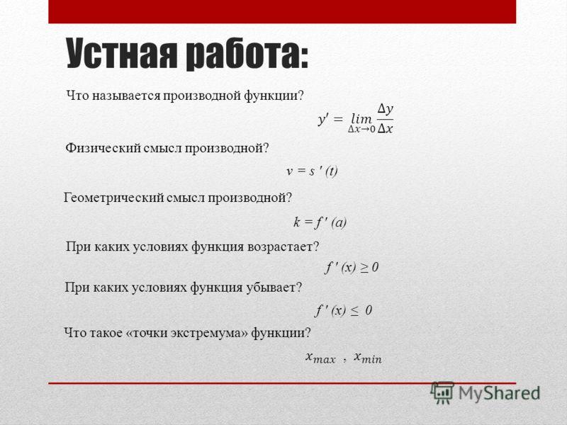 Устная работа: Что называется производной функции? Физический смысл производной? Геометрический смысл производной? При каких условиях функция возрастает? При каких условиях функция убывает? v = s (t) k = f (a) f (x) 0 Что такое «точки экстремума» фун