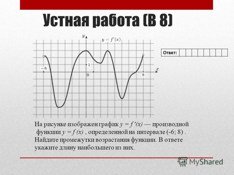 Устная работа (В 8) На рисунке изображен график y = f (x) производной функции y = f (x), определенной на интервале (-6; 8). Найдите промежутки возрастания функции. В ответе укажите длину наибольшего из них. Ответ: