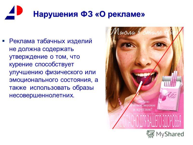 Реклама табачных изделий не должна содержать утверждение о том, что курение способствует улучшению физического или эмоционального состояния, а также использовать образы несовершеннолетних. Нарушения ФЗ «О рекламе»