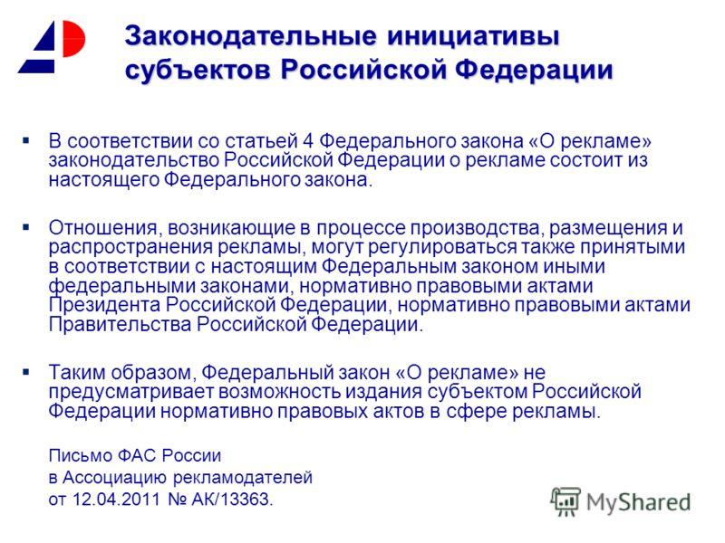 Законодательные инициативы субъектов Российской Федерации В соответствии со статьей 4 Федерального закона «О рекламе» законодательство Российской Федерации о рекламе состоит из настоящего Федерального закона. Отношения, возникающие в процессе произво
