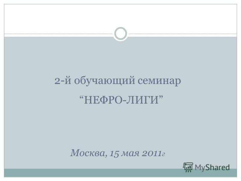 2-й обучающий семинарНЕФРО-ЛИГИ Москва, 15 мая 2011 г