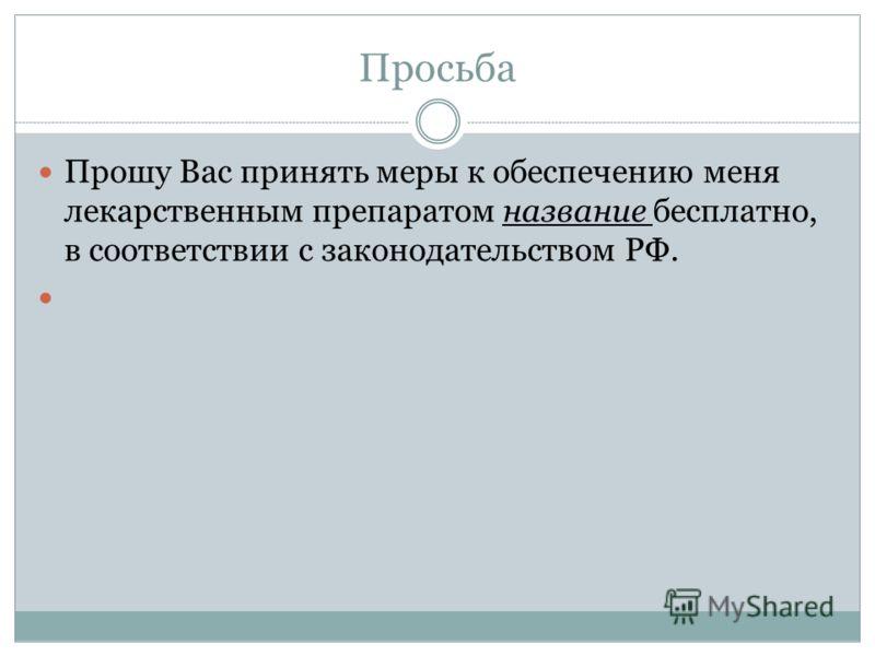 Просьба Прошу Вас принять меры к обеспечению меня лекарственным препаратом название бесплатно, в соответствии с законодательством РФ.