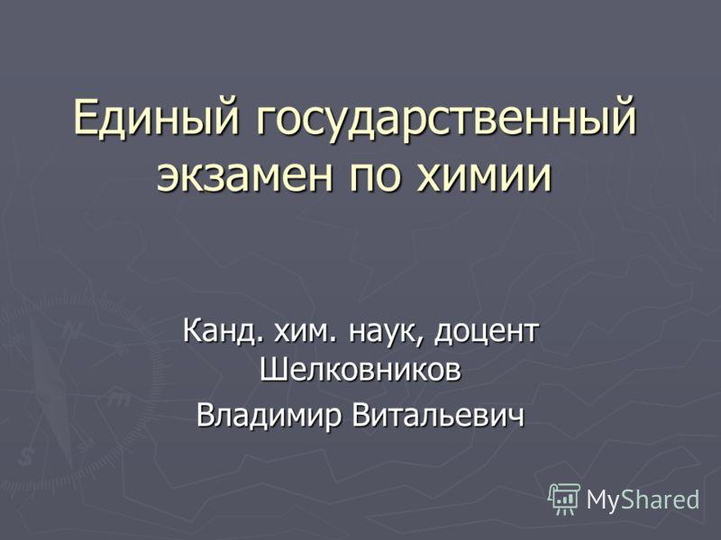 Единый государственный экзамен по химии Канд. хим. наук, доцент Шелковников Владимир Витальевич