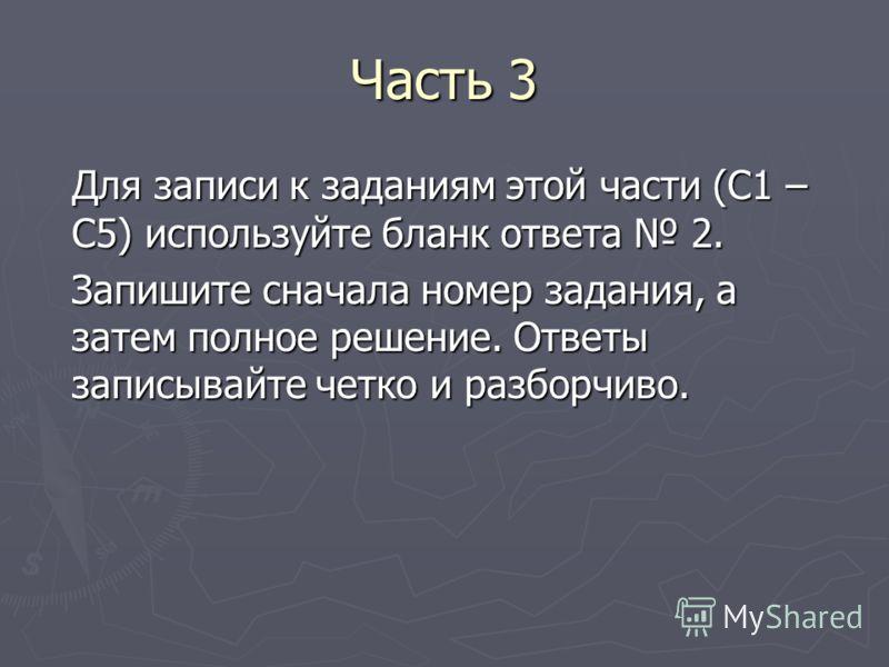 Часть 3 Для записи к заданиям этой части (С1 – С5) используйте бланк ответа 2. Запишите сначала номер задания, а затем полное решение. Ответы записывайте четко и разборчиво.