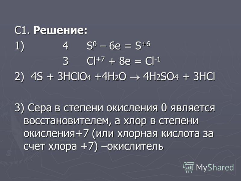 С1. Решение: 1) 4S 0 – 6e = S +6 3 Cl +7 + 8e = Cl -1 2) 4S + 3HClO 4 +4H 2 O 4H 2 SO 4 + 3HCl 3) Сера в степени окисления 0 является восстановителем, а хлор в степени окисления+7 (или хлорная кислота за счет хлора +7) –окислитель