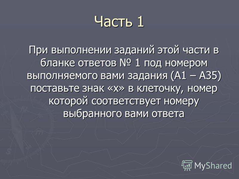 Часть 1 При выполнении заданий этой части в бланке ответов 1 под номером выполняемого вами задания (А1 – А35) поставьте знак «х» в клеточку, номер которой соответствует номеру выбранного вами ответа