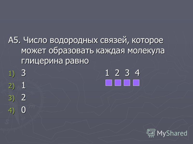 А5. Число водородных связей, которое может образовать каждая молекула глицерина равно 1) 3 1 2 3 4 2) 1 3) 2 4) 0