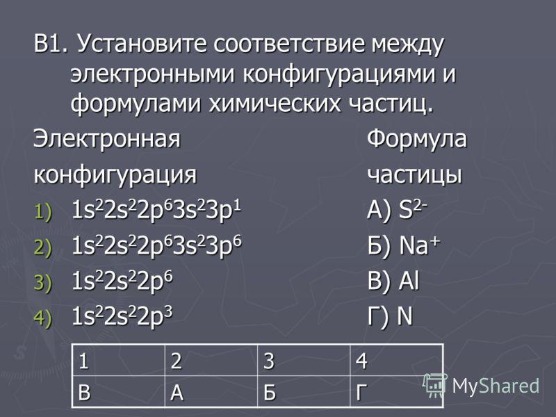 В1. Установите соответствие между электронными конфигурациями и формулами химических частиц. Электронная Формула конфигурациячастицы 1) 1s 2 2s 2 2p 6 3s 2 3p 1 А) S 2- 2) 1s 2 2s 2 2p 6 3s 2 3p 6 Б) Na + 3) 1s 2 2s 2 2p 6 В) Al 4) 1s 2 2s 2 2p 3 Г)