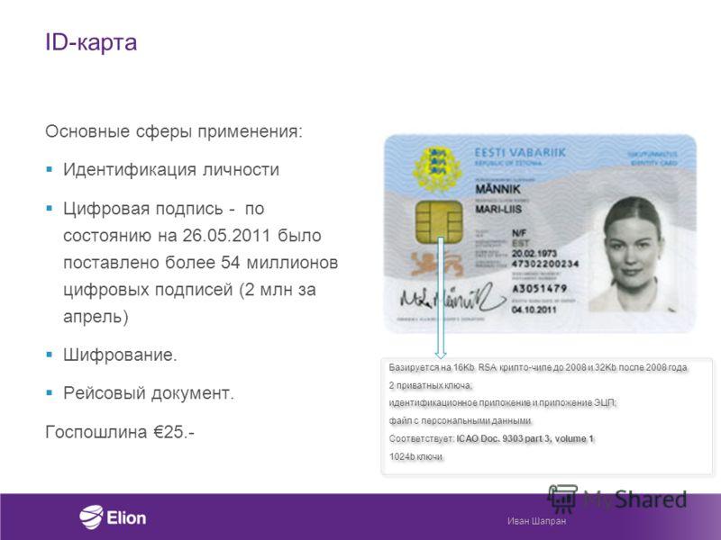 ID-карта Основные сферы применения: Идентификация личности Цифровая подпись - по состоянию на 26.05.2011 было поставлено более 54 миллионов цифровых подписей (2 млн за апрель) Шифрование. Рейсовый документ. Госпошлина 25.- Базируется на 16Kb RSA крип