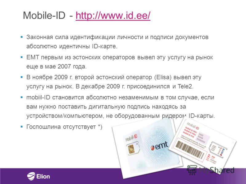 Mobile-ID - http://www.id.ee/http://www.id.ee/ Законная сила идентификации личности и подписи документов абсолютно идентичны ID-карте. EMT первым из эстонских операторов вывел эту услугу на рынок еще в мае 2007 года. В ноябре 2009 г. второй эстонский