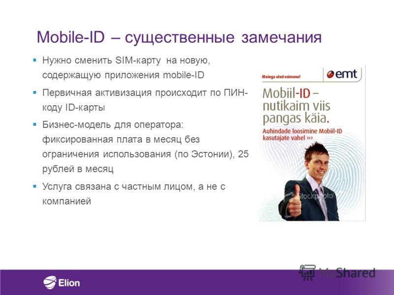 Mobile-ID – существенные замечания Нужно сменить SIM-карту на новую, содержащую приложения mobile-ID Первичная активизация происходит по ПИН- коду ID-карты Бизнес-модель для оператора: фиксированная плата в месяц без ограничения использования (по Эст