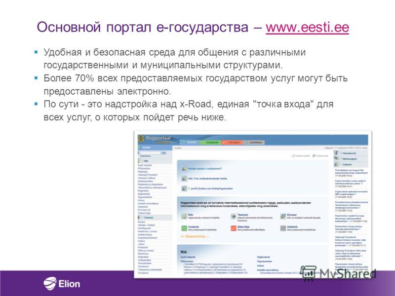 Основной портал e-государства – www.eesti.eewww.eesti.ee Удобная и безопасная среда для общения с различными государственными и муниципальными структурами. Более 70% всех предоставляемых государством услуг могут быть предоставлены электронно. По сути